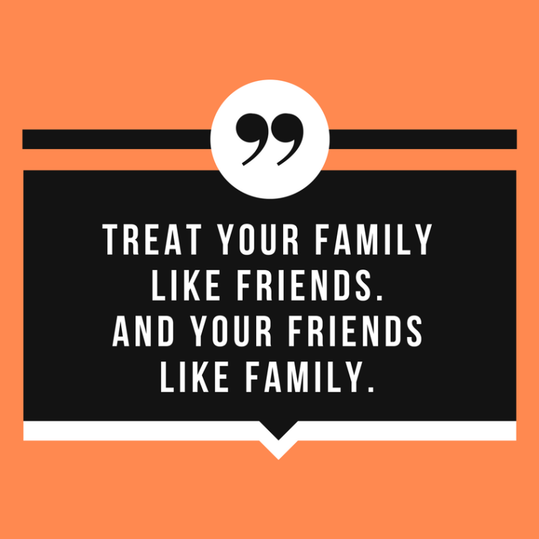 treat you family like friends